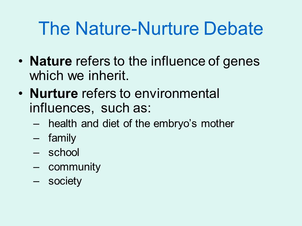 The Nature-Nurture Debate Nature refers to the influence of genes which we inherit.