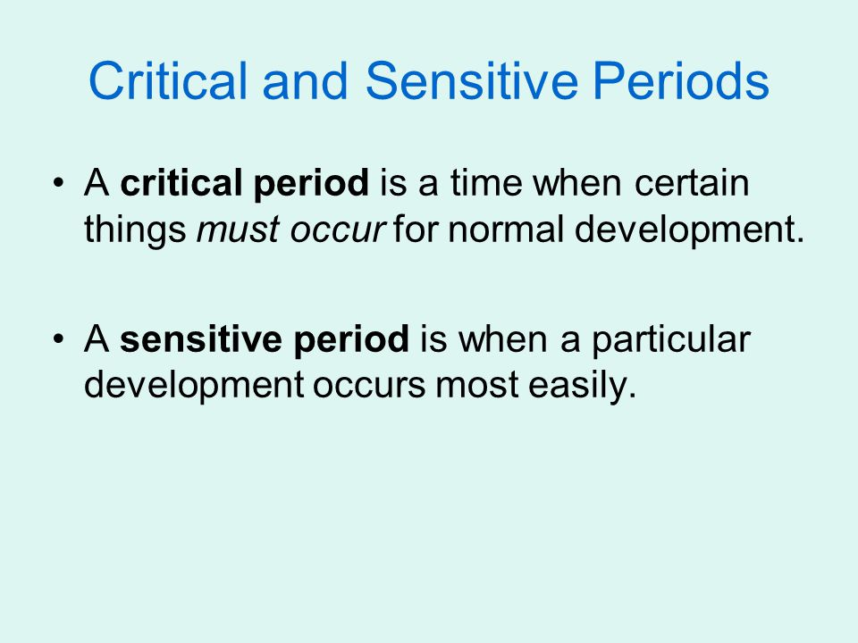 Critical and Sensitive Periods A critical period is a time when certain things must occur for normal development.