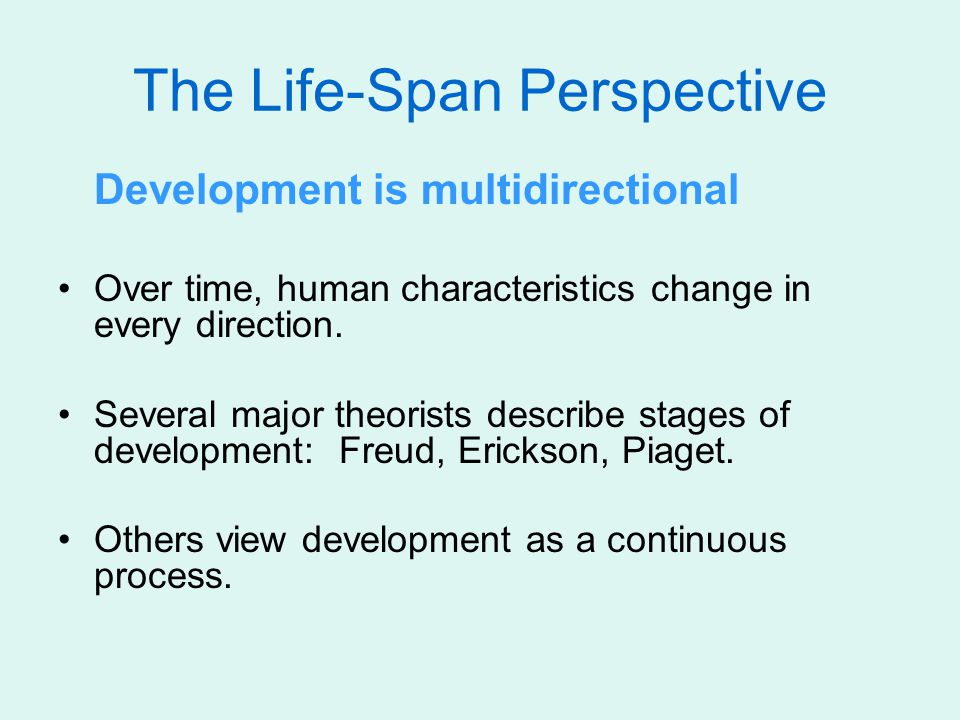The Life-Span Perspective Development is multidirectional Over time, human characteristics change in every direction. Several major theorists describe