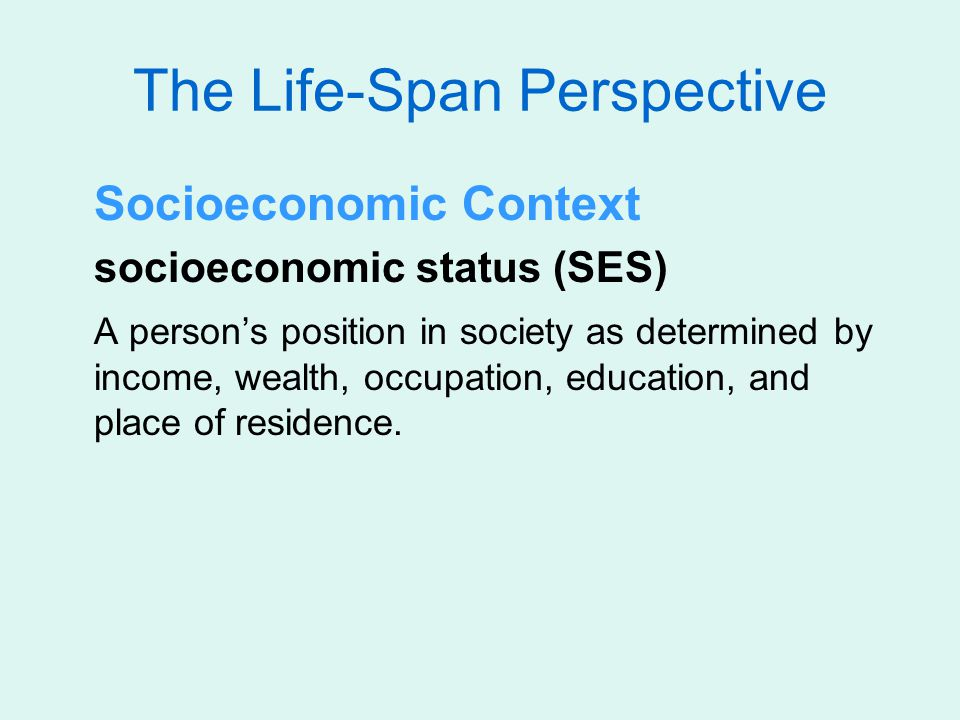 The Life-Span Perspective Socioeconomic Context socioeconomic status (SES) A person's position in society as determined by income, wealth, occupation,