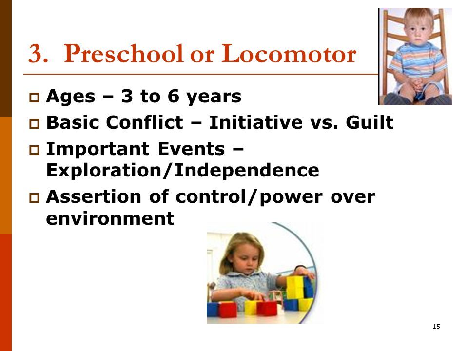 15 3. Preschool or Locomotor  Ages – 3 to 6 years  Basic Conflict – Initiative vs.
