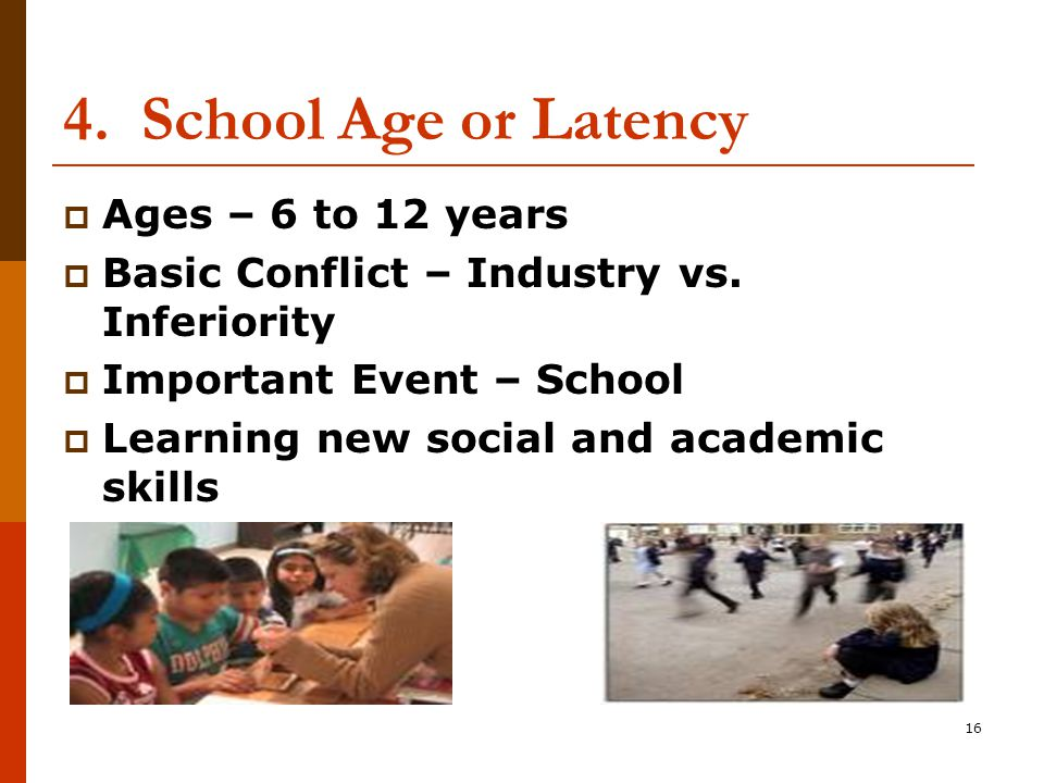 16 4. School Age or Latency  Ages – 6 to 12 years  Basic Conflict – Industry vs.