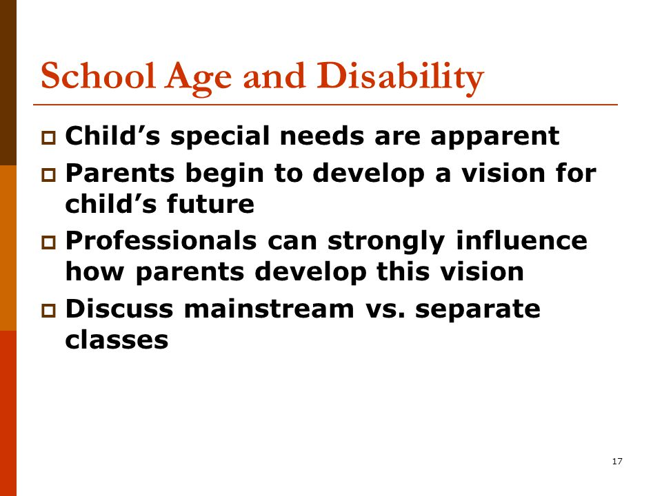 17 School Age and Disability  Child's special needs are apparent  Parents begin to develop a vision for child's future  Professionals can strongly influence how parents develop this vision  Discuss mainstream vs.