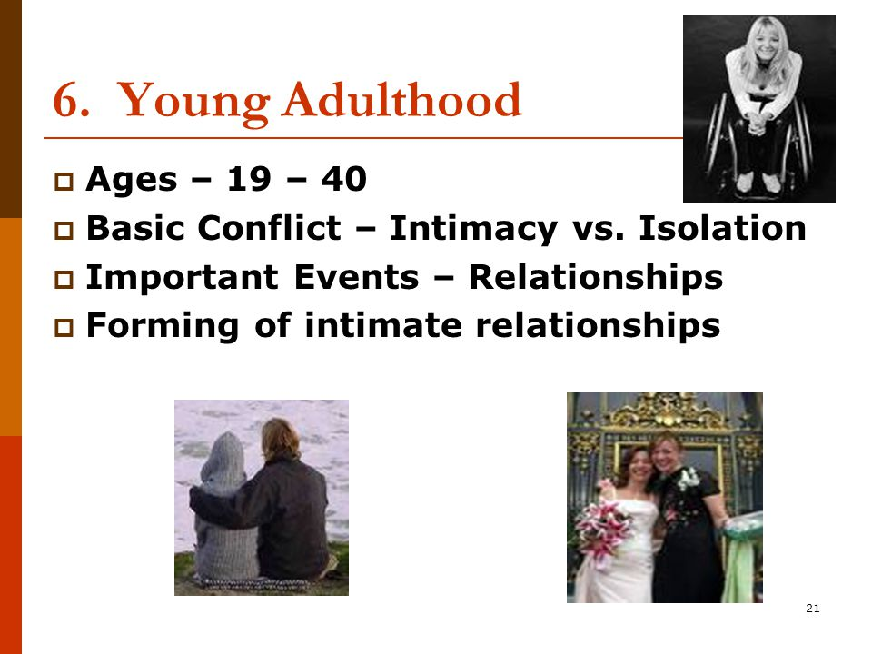 21 6. Young Adulthood  Ages – 19 – 40  Basic Conflict – Intimacy vs.