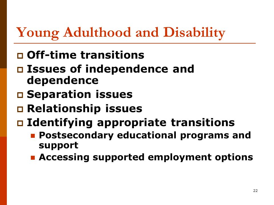 22 Young Adulthood and Disability  Off-time transitions  Issues of independence and dependence  Separation issues  Relationship issues  Identifying appropriate transitions Postsecondary educational programs and support Accessing supported employment options
