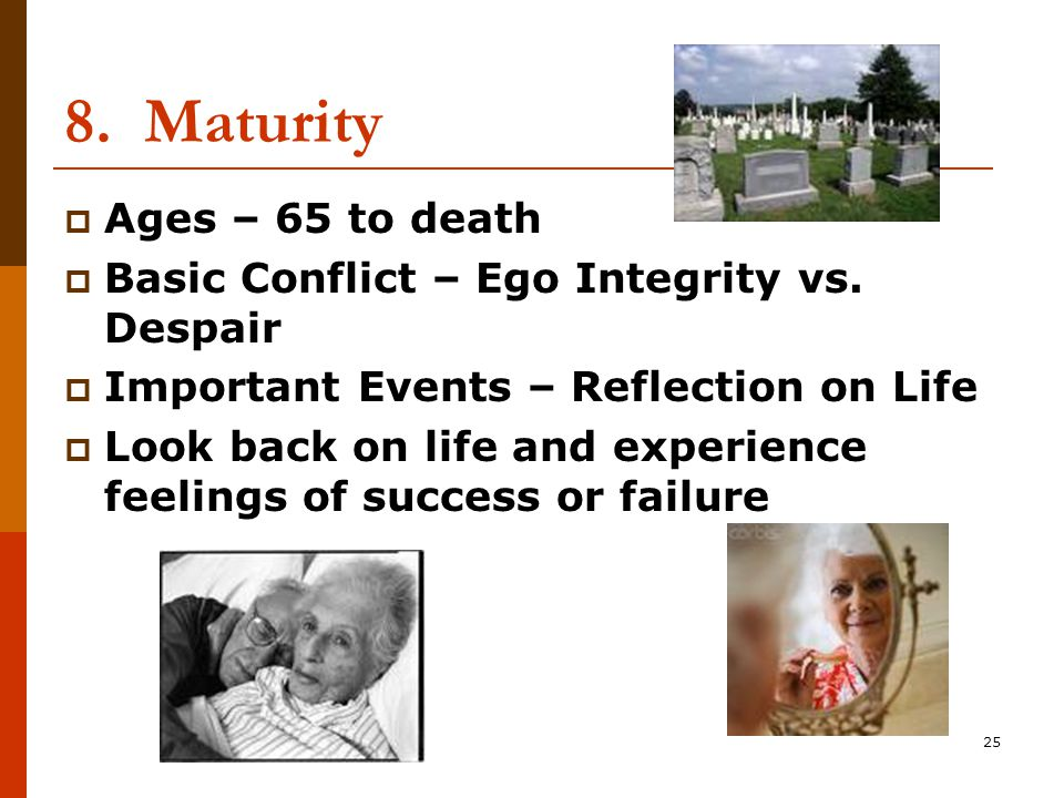 25 8. Maturity  Ages – 65 to death  Basic Conflict – Ego Integrity vs.