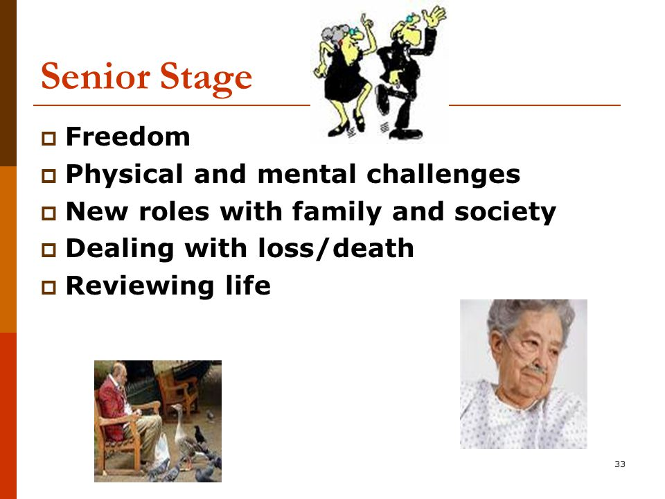 33 Senior Stage  Freedom  Physical and mental challenges  New roles with family and society  Dealing with loss/death  Reviewing life