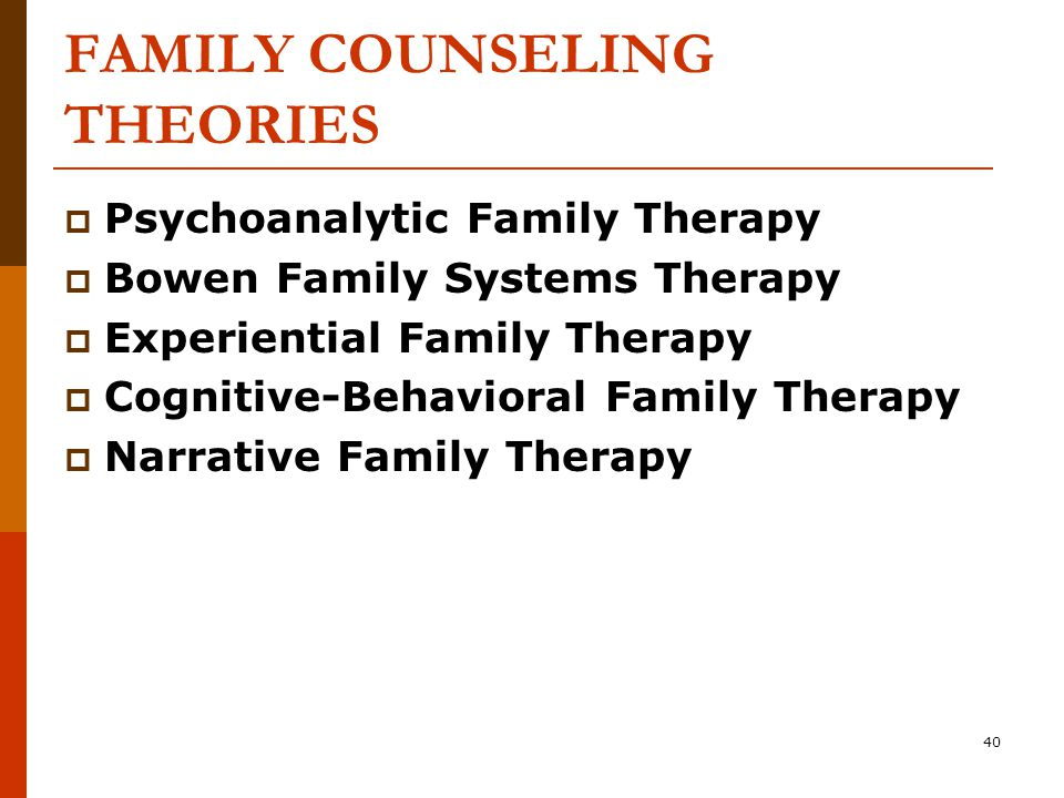 40 FAMILY COUNSELING THEORIES  Psychoanalytic Family Therapy  Bowen Family Systems Therapy  Experiential Family Therapy  Cognitive-Behavioral Family Therapy  Narrative Family Therapy