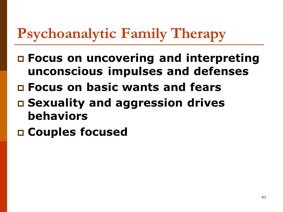41 Psychoanalytic Family Therapy  Focus on uncovering and interpreting unconscious impulses and defenses  Focus on basic wants and fears  Sexuality and aggression drives behaviors  Couples focused