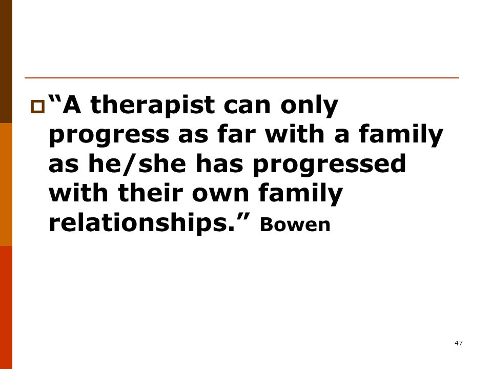 47  A therapist can only progress as far with a family as he/she has progressed with their own family relationships. Bowen