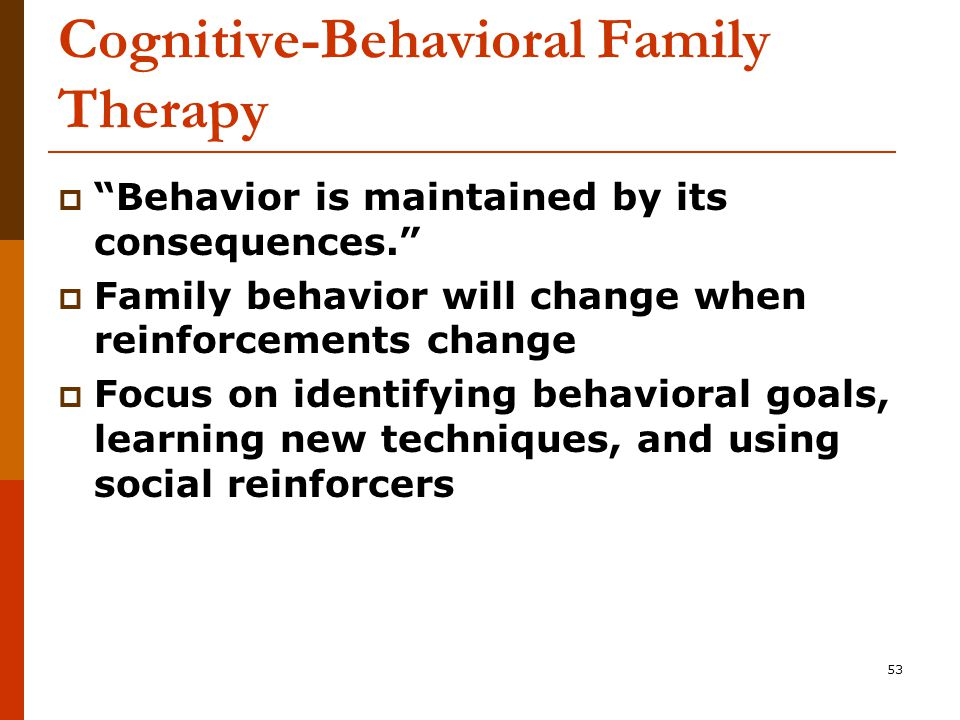 53 Cognitive-Behavioral Family Therapy  Behavior is maintained by its consequences.  Family behavior will change when reinforcements change  Focus on identifying behavioral goals, learning new techniques, and using social reinforcers