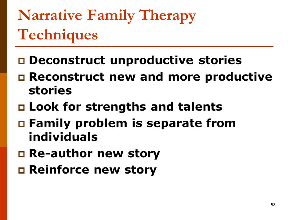 58 Narrative Family Therapy Techniques  Deconstruct unproductive stories  Reconstruct new and more productive stories  Look for strengths and talents  Family problem is separate from individuals  Re-author new story  Reinforce new story