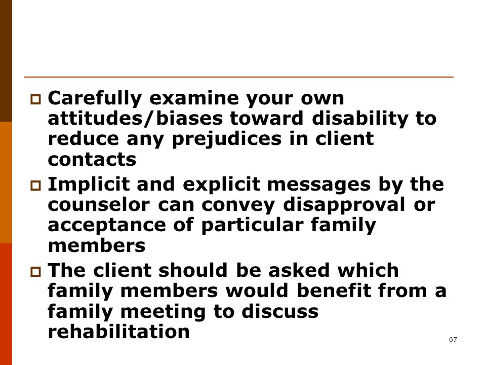 67  Carefully examine your own attitudes/biases toward disability to reduce any prejudices in client contacts  Implicit and explicit messages by the counselor can convey disapproval or acceptance of particular family members  The client should be asked which family members would benefit from a family meeting to discuss rehabilitation