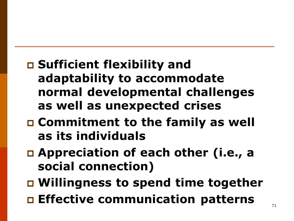 71  Sufficient flexibility and adaptability to accommodate normal developmental challenges as well as unexpected crises  Commitment to the family as well as its individuals  Appreciation of each other (i.e., a social connection)  Willingness to spend time together  Effective communication patterns
