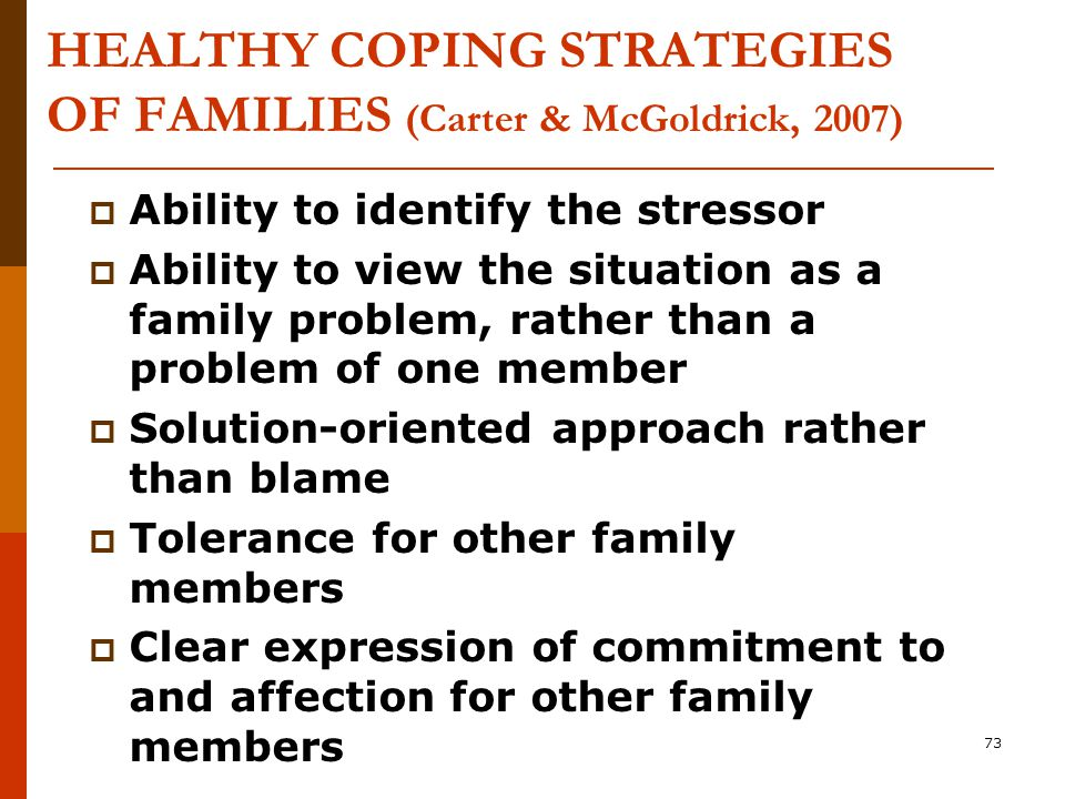 73 HEALTHY COPING STRATEGIES OF FAMILIES (Carter & McGoldrick, 2007)  Ability to identify the stressor  Ability to view the situation as a family problem, rather than a problem of one member  Solution-oriented approach rather than blame  Tolerance for other family members  Clear expression of commitment to and affection for other family members