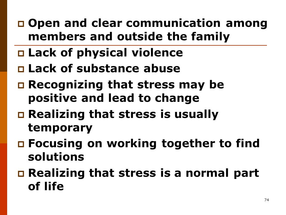 74  Open and clear communication among members and outside the family  Lack of physical violence  Lack of substance abuse  Recognizing that stress may be positive and lead to change  Realizing that stress is usually temporary  Focusing on working together to find solutions  Realizing that stress is a normal part of life