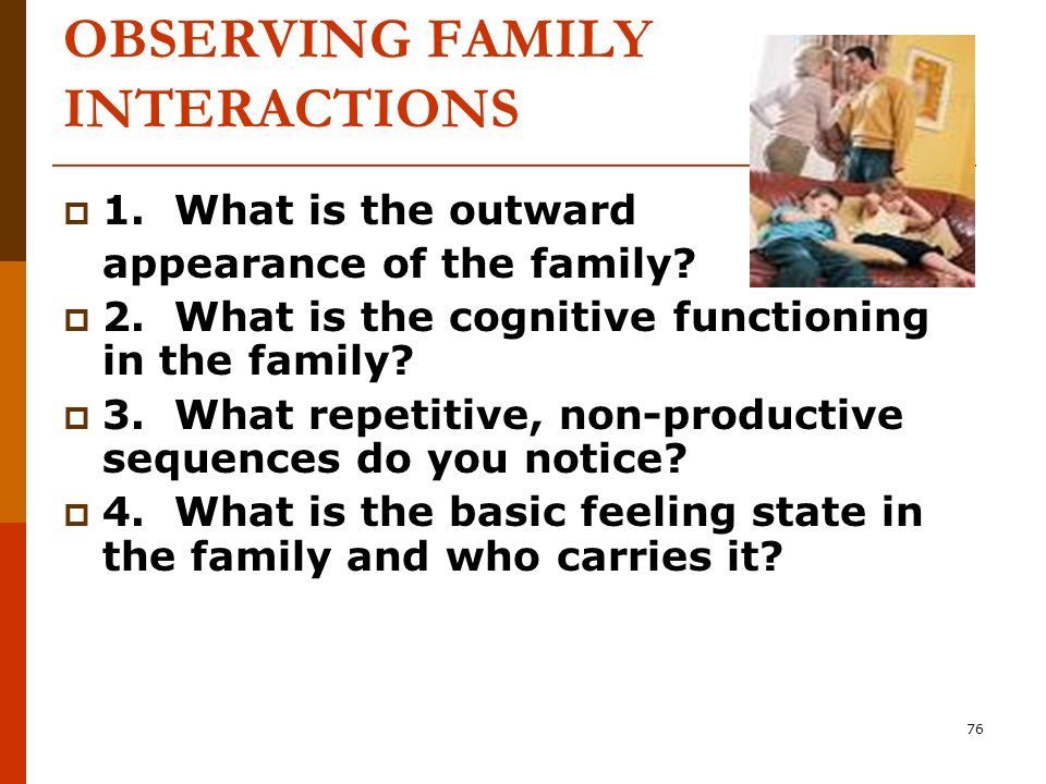 76 OBSERVING FAMILY INTERACTIONS  1. What is the outward appearance of the family.