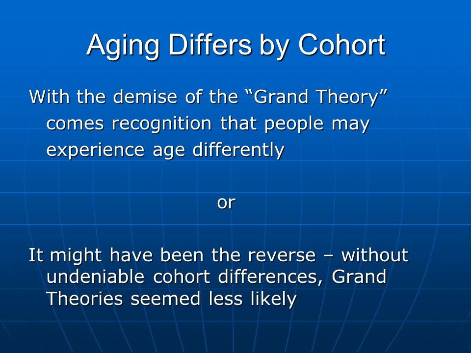 Aging Differs by Cohort With the demise of the Grand Theory comes recognition that people may experience age differently or It might have been the reverse – without undeniable cohort differences, Grand Theories seemed less likely