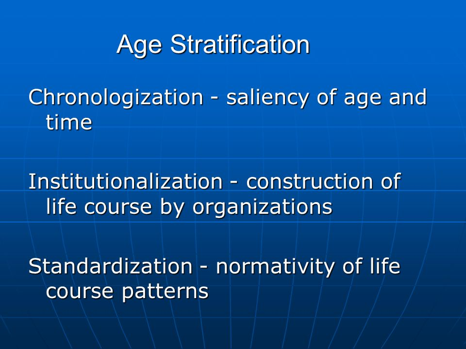 Age Stratification Chronologization - saliency of age and time Institutionalization - construction of life course by organizations Standardization - normativity of life course patterns