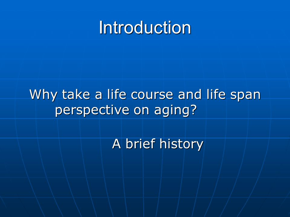Introduction Why take a life course and life span perspective on aging A brief history