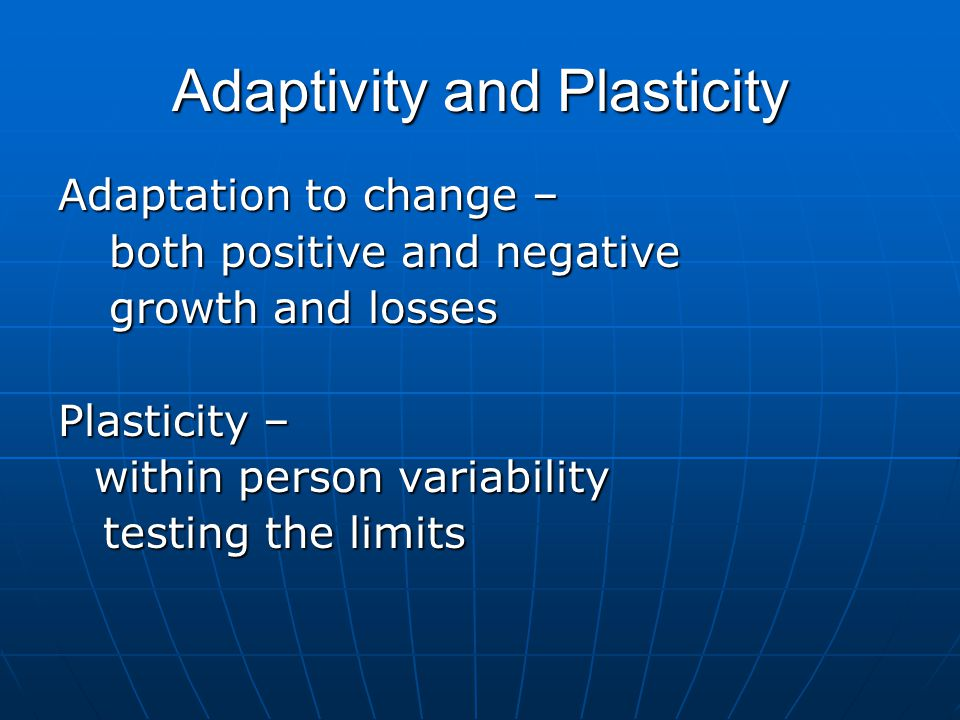 Adaptivity and Plasticity Adaptation to change – both positive and negative both positive and negative growth and losses growth and losses Plasticity – within person variability testing the limits testing the limits