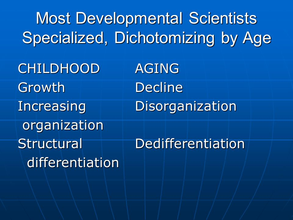 Most Developmental Scientists Specialized, Dichotomizing by Age CHILDHOODAGING GrowthDecline Increasing Disorganization organization organization StructuralDedifferentiation differentiation differentiation