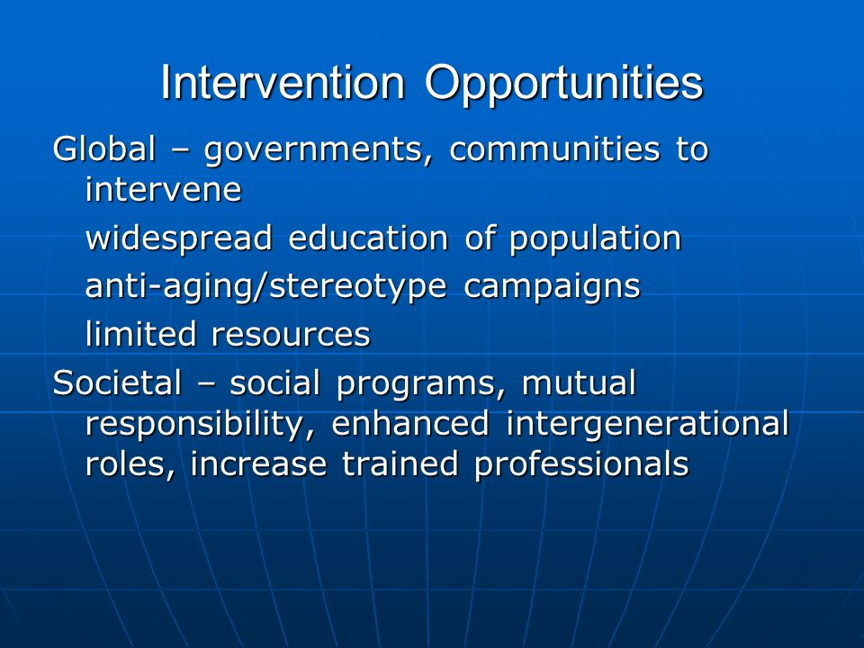 Intervention Opportunities Global – governments, communities to intervene widespread education of population anti-aging/stereotype campaigns limited resources Societal – social programs, mutual responsibility, enhanced intergenerational roles, increase trained professionals
