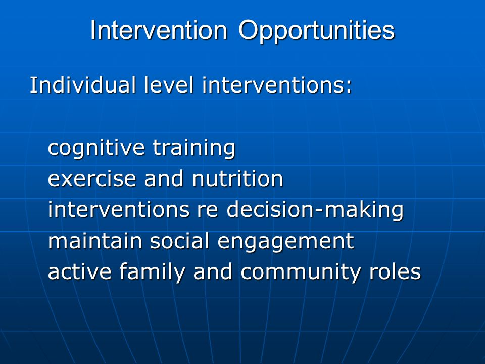 Intervention Opportunities Individual level interventions: cognitive training exercise and nutrition interventions re decision-making maintain social engagement active family and community roles