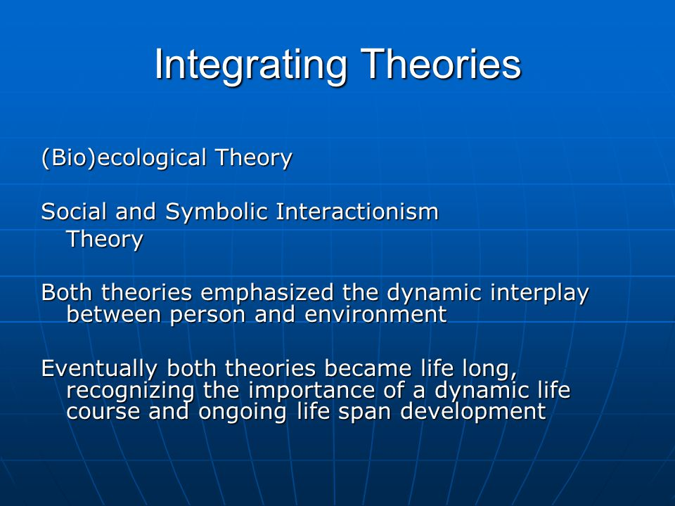 Integrating Theories (Bio)ecological Theory Social and Symbolic Interactionism Theory Both theories emphasized the dynamic interplay between person and environment Eventually both theories became life long, recognizing the importance of a dynamic life course and ongoing life span development