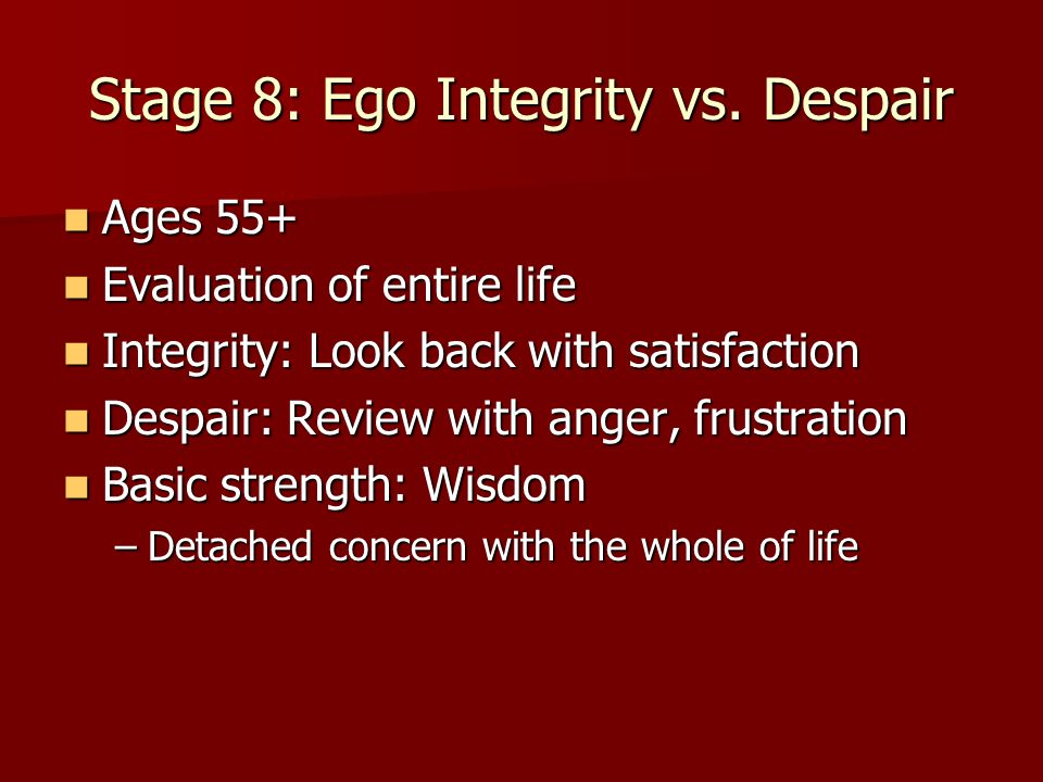 Stage 8: Ego Integrity vs. Despair Ages 55+ Ages 55+ Evaluation of entire life Evaluation of entire life Integrity: Look back with satisfaction Integr