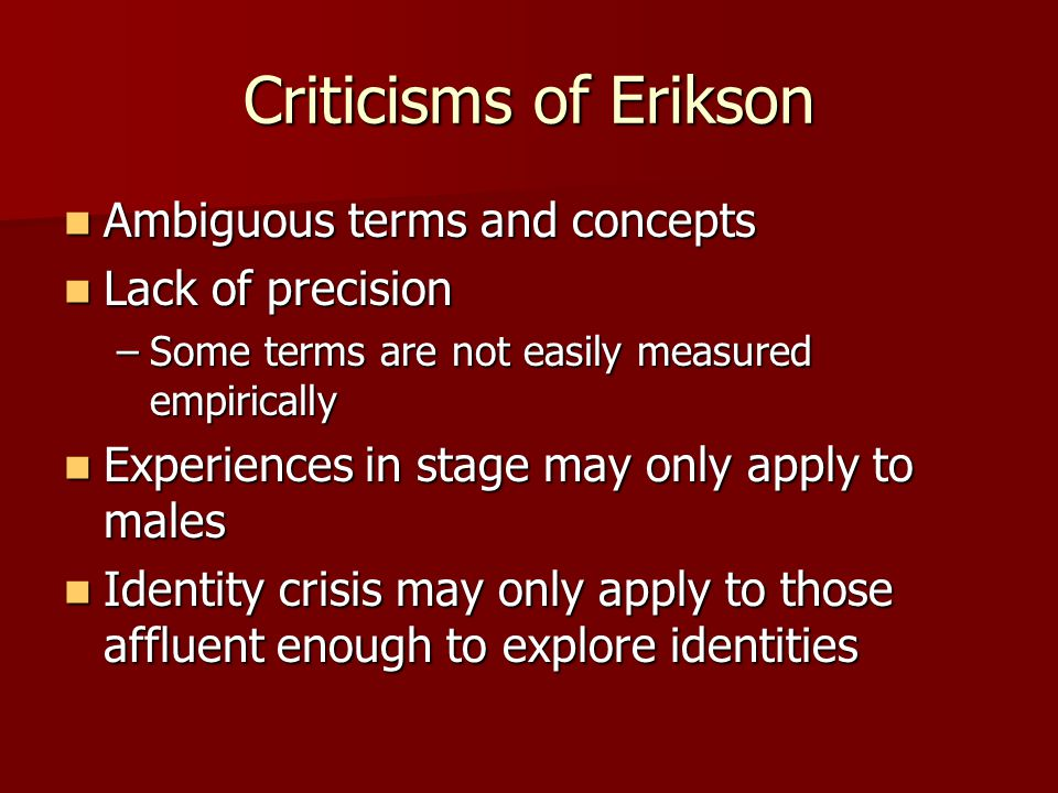 Criticisms of Erikson Ambiguous terms and concepts Ambiguous terms and concepts Lack of precision Lack of precision –Some terms are not easily measure