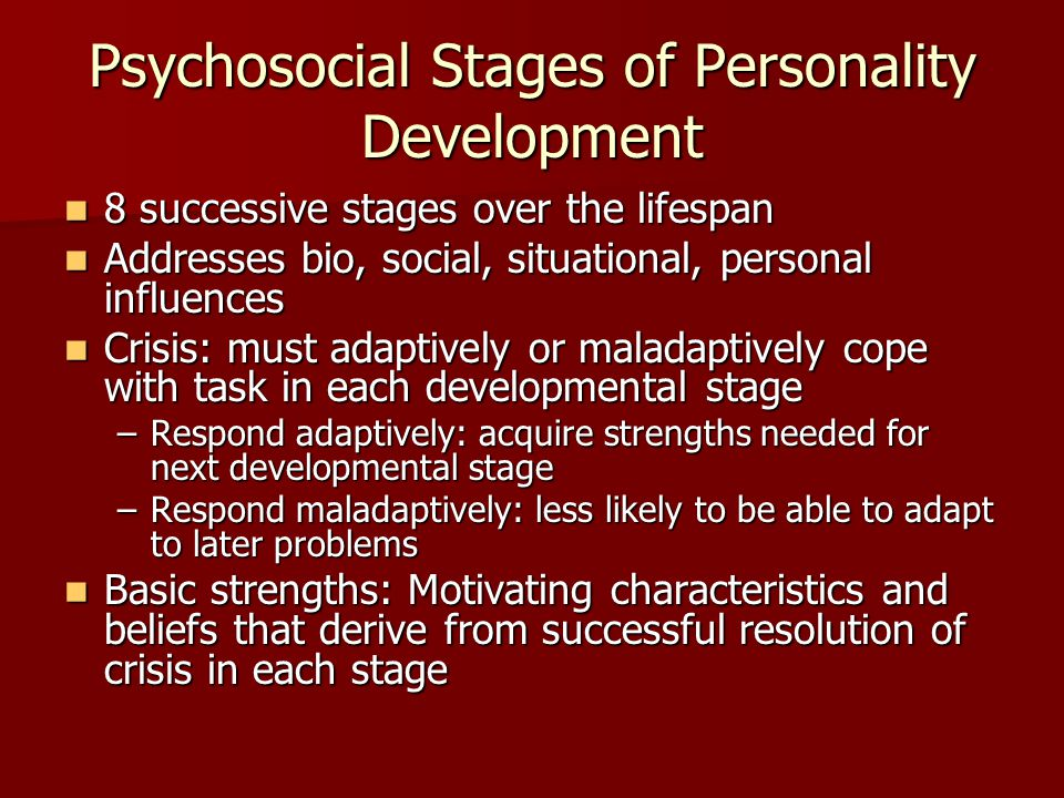 Psychosocial Stages of Personality Development 8 successive stages over the lifespan 8 successive stages over the lifespan Addresses bio, social, situ