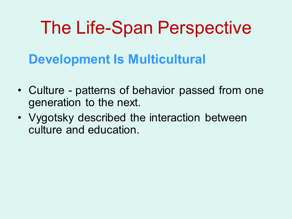 The Life-Span Perspective Development Is Multicultural Culture - patterns of behavior passed from one generation to the next.