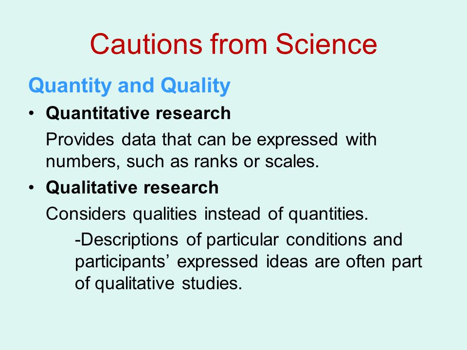 Cautions from Science Quantity and Quality Quantitative research Provides data that can be expressed with numbers, such as ranks or scales.