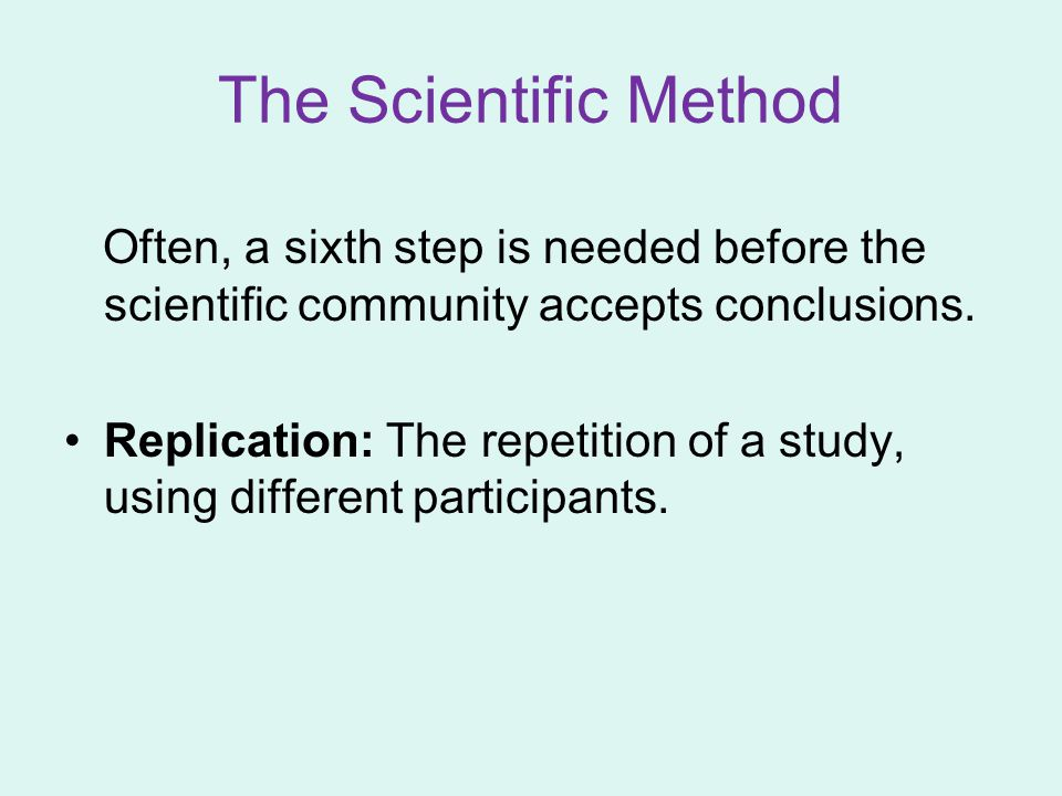 The Scientific Method Often, a sixth step is needed before the scientific community accepts conclusions.
