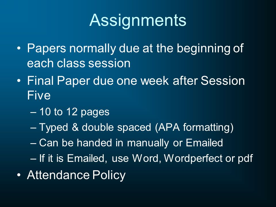Assignments Papers normally due at the beginning of each class session Final Paper due one week after Session Five –10 to 12 pages –Typed & double spaced (APA formatting) –Can be handed in manually or Emailed –If it is Emailed, use Word, Wordperfect or pdf Attendance Policy