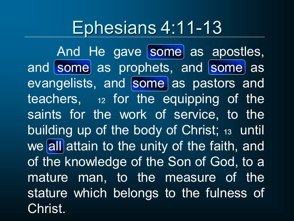 Ephesians 4:11-13 And He gave some as apostles, and some as prophets, and some as evangelists, and some as pastors and teachers, 12 for the equipping of the saints for the work of service, to the building up of the body of Christ; 13 until we all attain to the unity of the faith, and of the knowledge of the Son of God, to a mature man, to the measure of the stature which belongs to the fulness of Christ.