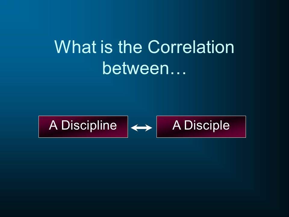 What is the Correlation between… A DisciplineA Disciple