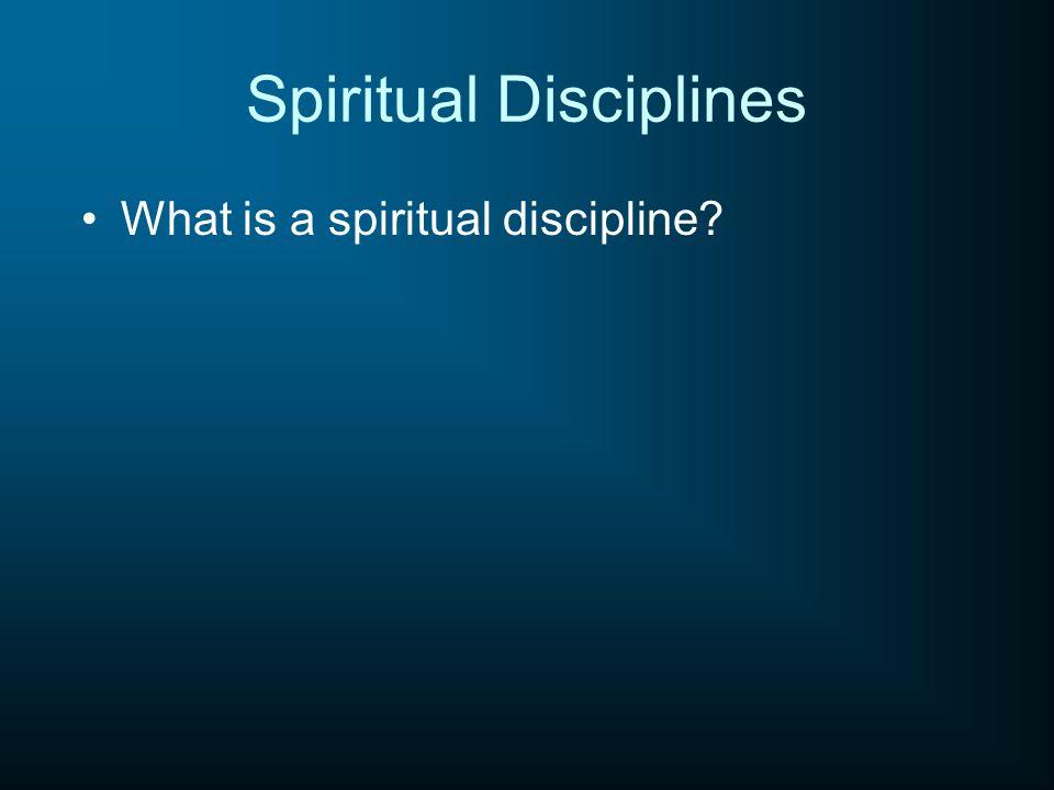 Spiritual Disciplines What is a spiritual discipline?