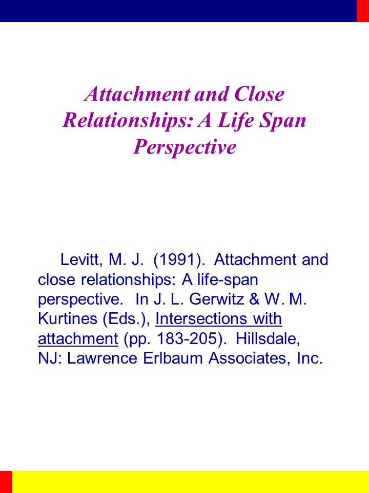 Attachment and Close Relationships: A Life Span Perspective Levitt, M.