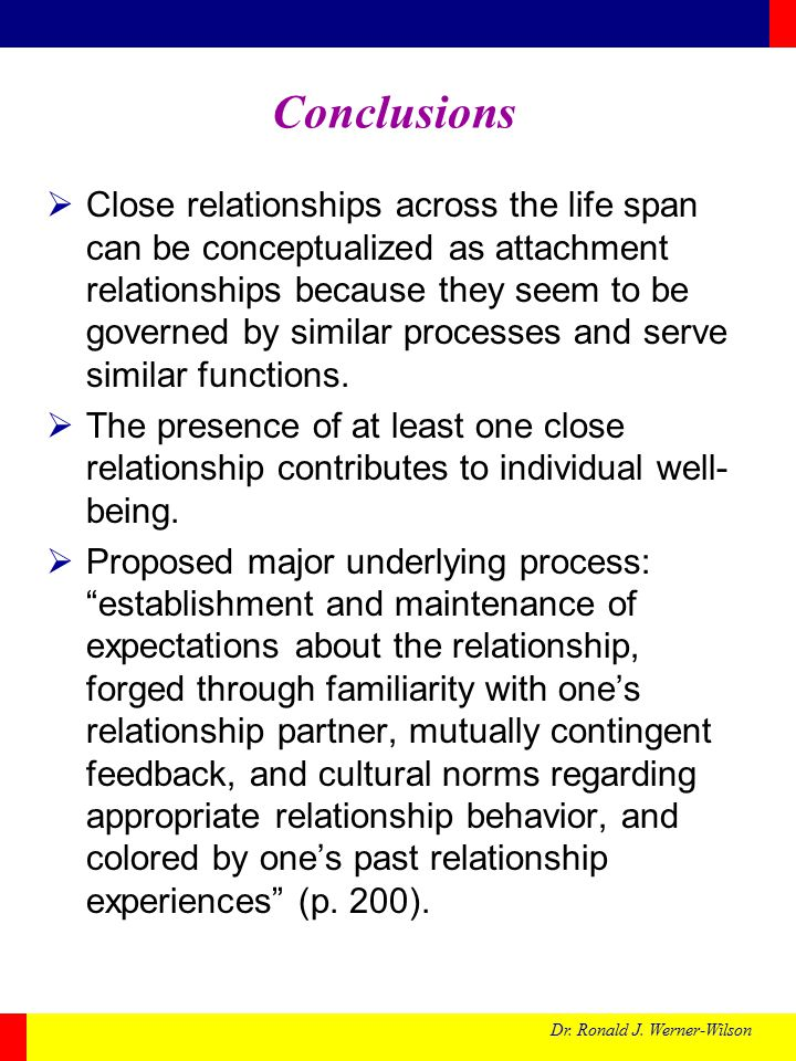 Dr. Ronald J. Werner-Wilson Conclusions  Close relationships across the life span can be conceptualized as attachment relationships because they seem