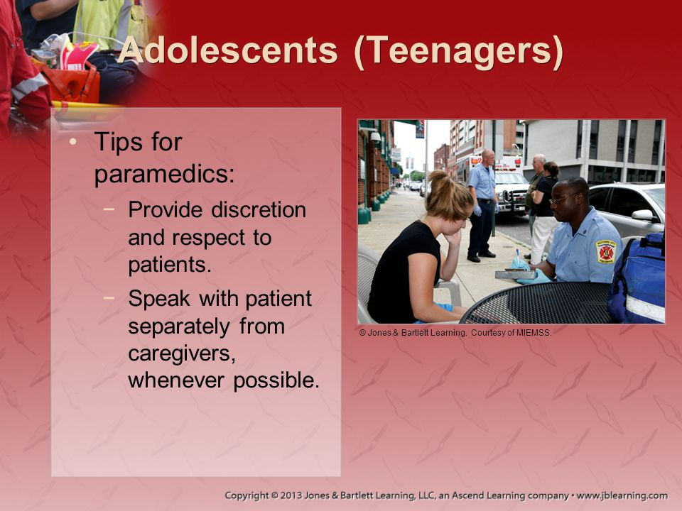 Adolescents (Teenagers) Tips for paramedics: −Provide discretion and respect to patients. −Speak with patient separately from caregivers, whenever pos