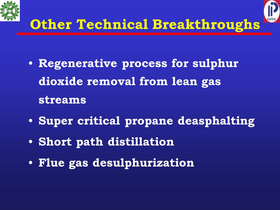 Other Technical Breakthroughs Regenerative process for sulphur dioxide removal from lean gas streams Super critical propane deasphalting Short path distillation Flue gas desulphurization