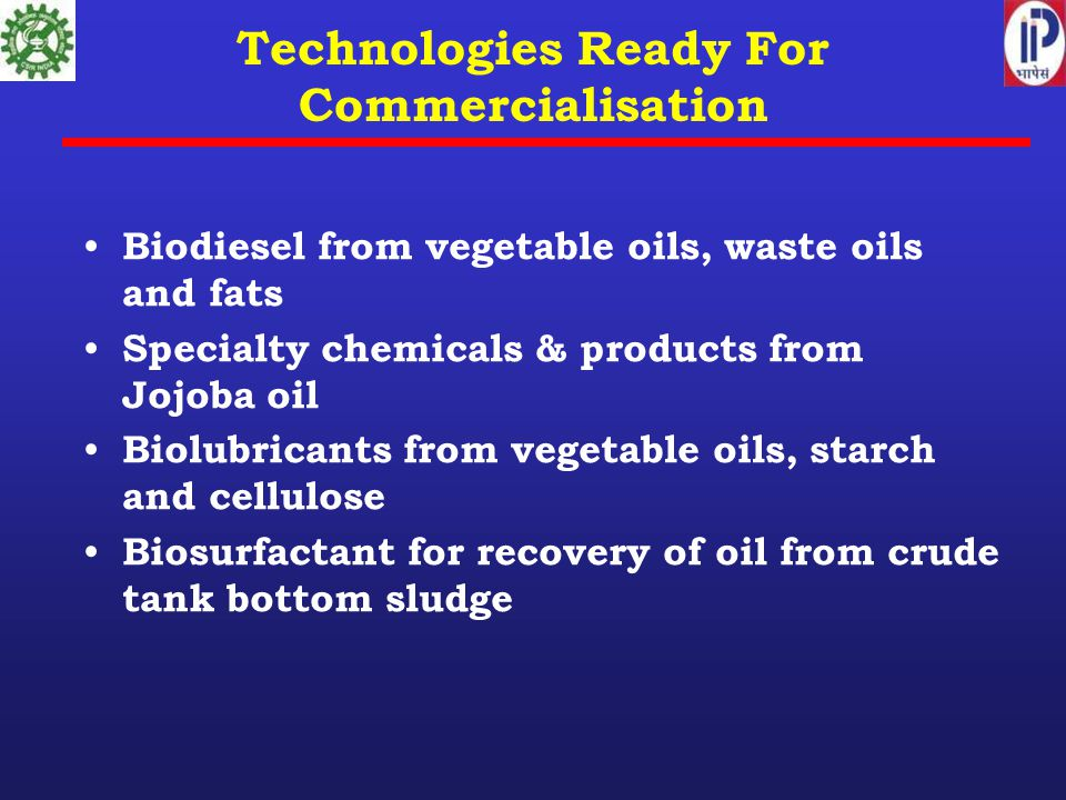 Technologies Ready For Commercialisation Biodiesel from vegetable oils, waste oils and fats Specialty chemicals & products from Jojoba oil Biolubricants from vegetable oils, starch and cellulose Biosurfactant for recovery of oil from crude tank bottom sludge