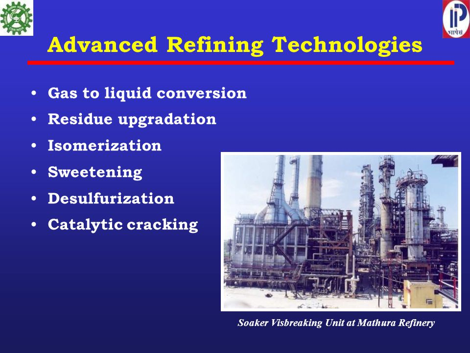 Advanced Refining Technologies Gas to liquid conversion Residue upgradation Isomerization Sweetening Desulfurization Catalytic cracking Soaker Visbreaking Unit at Mathura Refinery