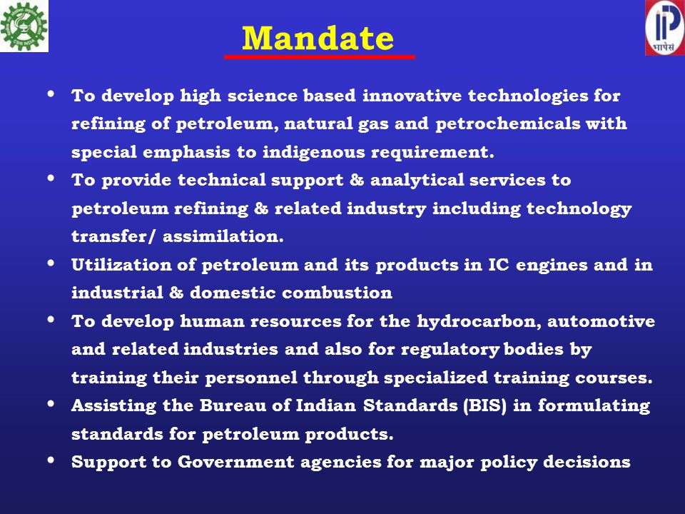 Mandate To develop high science based innovative technologies for refining of petroleum, natural gas and petrochemicals with special emphasis to indigenous requirement.