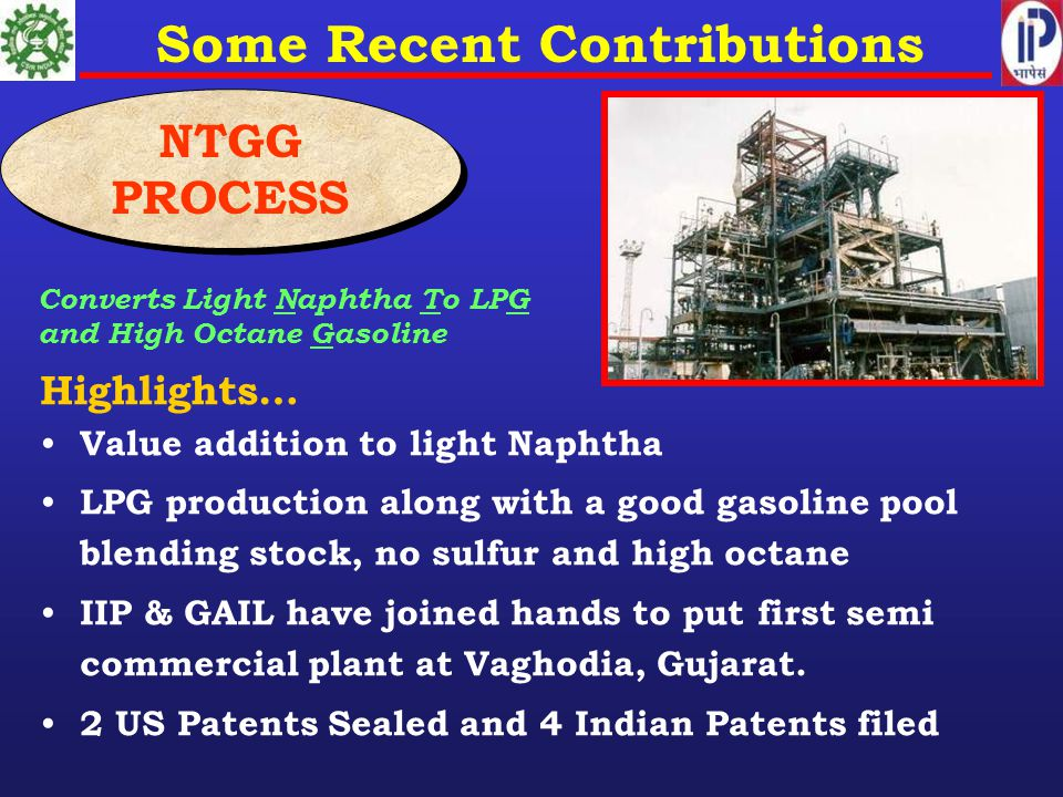 Highlights… Value addition to light Naphtha LPG production along with a good gasoline pool blending stock, no sulfur and high octane IIP & GAIL have joined hands to put first semi commercial plant at Vaghodia, Gujarat.