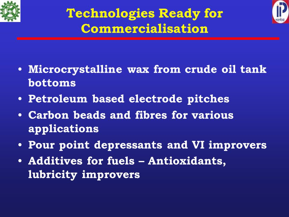 Technologies Ready for Commercialisation Microcrystalline wax from crude oil tank bottoms Petroleum based electrode pitches Carbon beads and fibres for various applications Pour point depressants and VI improvers Additives for fuels – Antioxidants, lubricity improvers