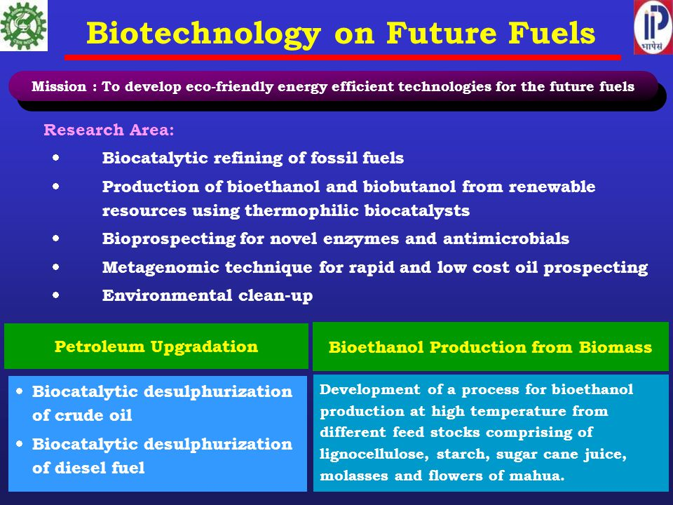 Biotechnology on Future Fuels Research Area:  Biocatalytic refining of fossil fuels  Production of bioethanol and biobutanol from renewable resources using thermophilic biocatalysts  Bioprospecting for novel enzymes and antimicrobials  Metagenomic technique for rapid and low cost oil prospecting  Environmental clean-up Petroleum Upgradation  Biocatalytic desulphurization of crude oil  Biocatalytic desulphurization of diesel fuel Bioethanol Production from Biomass Development of a process for bioethanol production at high temperature from different feed stocks comprising of lignocellulose, starch, sugar cane juice, molasses and flowers of mahua.