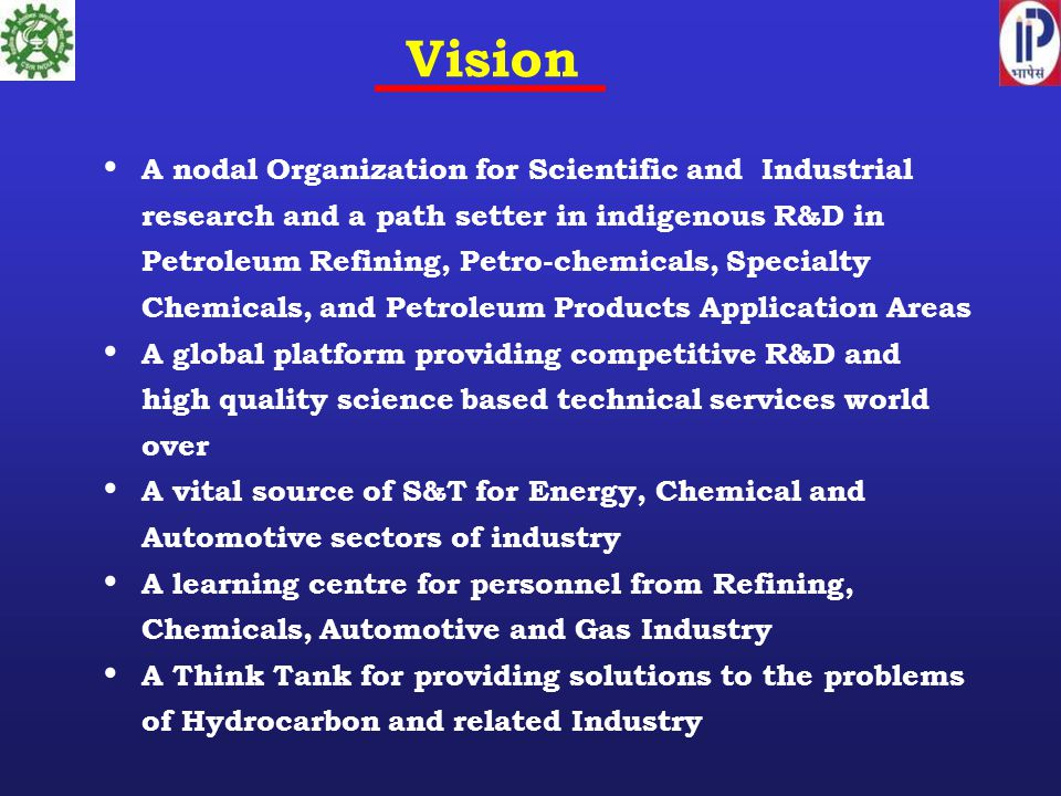 Vision A nodal Organization for Scientific and Industrial research and a path setter in indigenous R&D in Petroleum Refining, Petro-chemicals, Special